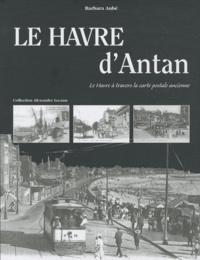 Barbara Aubé - Le Havre d'Antan - Le Havre à travers la carte postale ancienne.