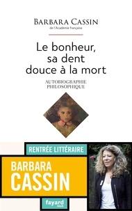Barbara Cassin - Le bonheur, sa dent douce à la mort - Autobiographie philosophique.