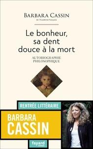 Barbara Cassin - Le bonheur, sa dent, douce à la mort - Autobiographie philosophique.
