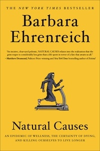 Barbara Ehrenreich - Natural Causes - An Epidemic of Wellness, the Certainty of Dying, and Killing Ourselves to Live Longer.