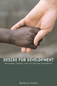 Barbara Heron - Desire for Development - Whiteness, Gender, and the Helping Imperative.