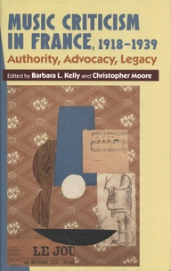 Barbara L. Kelly et Christopher Moore - Music Criticism in France, 1918-1939 - Authority, Advocacy, Legacy.