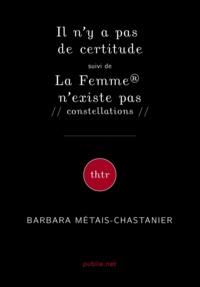 Barbara Métais-Chastanier et Jean-Michel Rabeux - Il n'y a pas de certitude suivi de La Femme® n'existe pas // constellations //.