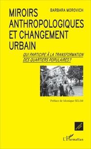 Barbara Morovich - Miroirs anthropologiques et changement urbain - Qui participe à la transformation des quartiers populaires ?.