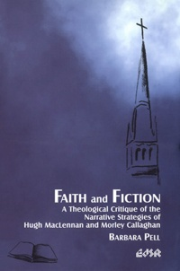 Barbara Pell - Faith and Fiction - A Theological Critique of the Narrative Strategies of Hugh MacLennan and Morley Callaghan.