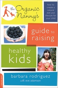 Barbara Rodriguez et Eve Adamson - The Organic Nanny's Guide to Raising Healthy Kids - How to Create a Natural Diet and Lifestyle for Your Child.