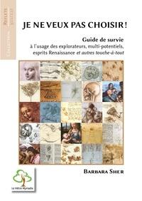 Barbara Sher - Je ne veux pas choisir ! - Guide de survie à l'usage des explorateurs, multi-potentiels, esprits Renaissance et autres touche-à-tout.