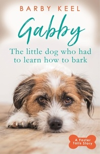 Barby Keel - Gabby: The Little Dog that had to Learn to Bark - A Foster Tails Story.