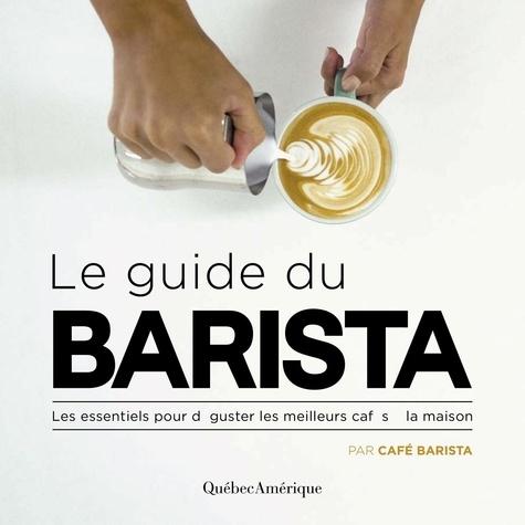 Le Guide du Barista. Les essentiels pour déguster les meilleurs cafés à la maison