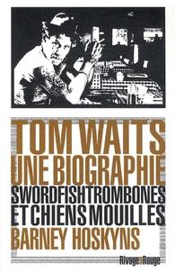 Barney Hoskyns - Tom Waits, une biographie - Swordfishtrombones et chiens mouillés.