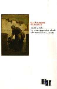 Barrie Michael Ratcliffe et Christine Piette - Vivre la ville - Les classes populaires à Paris (1ère moitié du XIXe siècle).