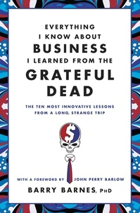 Barry Barnes et John Perry Barlow - Everything I Know About Business I Learned from the Grateful Dead - The Ten Most Innovative Lessons from a Long, Strange Trip.