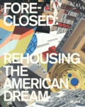 Barry Bergdoll et Reinhold Martin - Foreclosed: Rehousing the American Dream.