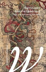 Barry Lopez - Réécrire l'Amérique - Pour une littérature des lieux.
