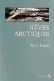 Barry Lopez - Rêves arctiques - Imagination et désir dans un paysage nordique.