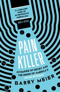 Barry Meier - Pain Killer - An Empire of Deceit and the Origins of America's Opioid Epidemic.