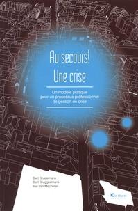 Bart Bruelemans et Bert Brugghemans - Au secours ! Une crise - Un modèle pratique pour un processus professionnel de gestion de crise.