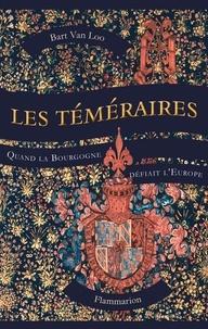 Bart Van Loo - Les Téméraires - Quand la Bourgogne défiait l'Europe.
