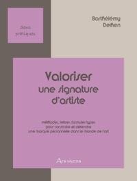 Barthélémy Delhen - Valoriser une signature d'artiste - Méthodes, formules types, questionnaires pour construire et défendre une marque personnelle dans le monde de l'art.