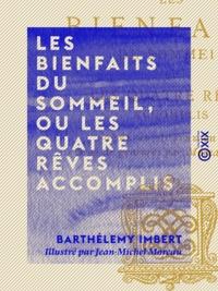 Barthélemy Imbert et Jean-Michel Moreau - Les Bienfaits du sommeil, ou Les Quatre rêves accomplis - Poème en quatre chants.