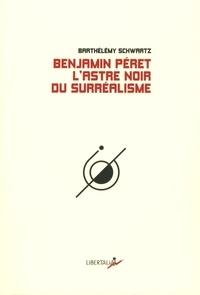 Barthélémy Schwartz - Benjamin Peret - L'astre noir du surréalisme.