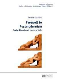 Bartosz Kuzniarz - Farewell to Postmodernism - Social Theories of the Late Left.