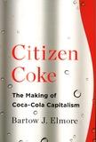 Bartow J Elmore - Citizen Coke - The Making of Coca-Cola Capitalism.
