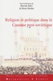 Baryam Balci et Raoul Motika - Religion et Politique dans le Caucase post-soviétique - Les traditions réinventées à l'épreuve des influences extérieures.