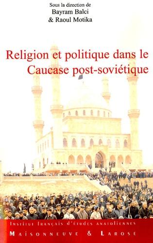 Religion et Politique dans le Caucase post-soviétique. Les traditions réinventées à l'épreuve des influences extérieures