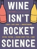 Ophélie Neiman et Yannis Varoutsikos - Wine Isn't Rocket Science - A Quick and Easy Guide to Understanding, Buying, Tasting, and Pairing Every Type of Wine.