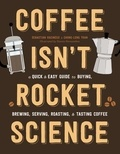 Sébastien Racineux et Chung-Leng Tran - Coffee Isn't Rocket Science - A Quick and Easy Guide to Buying, Brewing, Serving, Roasting, and Tasting Coffee.