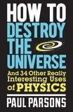 Paul Parsons - How to Destroy the Universe - And 34 other really interesting uses of physics.