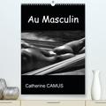 Catherine Camus - CALVENDO Art  : Au Masculin (Premium, hochwertiger DIN A2 Wandkalender 2021, Kunstdruck in Hochglanz) - Photos Noir & Blanc de corps masculins (Calendrier mensuel, 14 Pages ).