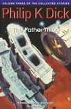 Philip K. Dick - The Father-Thing - Volume Three Of The Collected Stories.