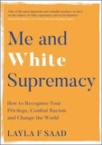 Layla Saad et Robin DiAngelo - Me and White Supremacy - How to Recognise Your Privilege, Combat Racism and Change the World.
