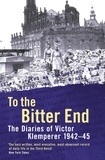 Victor Klemperer - To The Bitter End - The Diaries of Victor Klemperer 1942-45.