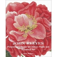 Kate Bailey - John Reeves - Pioneering collector of chinese plants and botanical.