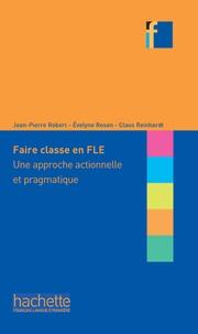 Jean-Pierre Robert et Evelyne Rosen - Faire classe en FLE - Une approche actionnelle et pragmatique.