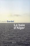 La baie d'Alger : roman / Louis Gardel | Gardel, Louis (1939-....). Auteur