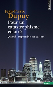 Jean-Pierre Dupuy - Pour un catastrophisme éclairé - Quand l'impossible est certain.
