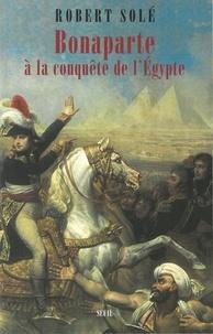 Robert Solé - Bonaparte à la conquête de l'Egypte.