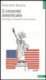 Philippe Roger - L'Ennemi américain - Généalogie de l'antiaméricanisme français.
