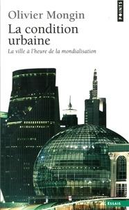 Olivier Mongin - La condition urbaine - La ville à l'heure de la mondialisation.