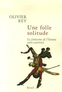 Olivier Rey - Une folle solitude - Le fantasme de l'homme auto-construit.