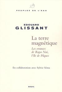 Edouard Glissant et Sylvie Séma - Terre magnétique - Les errances de Rapa Nui, l'île de Pâques.