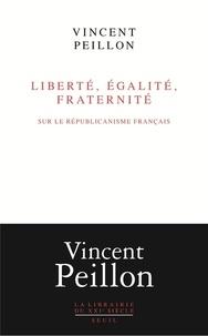Vincent Peillon - Liberté, égalité, fraternité - Sur le républicanisme français.