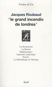Jacques Roubaud - Le grand incendie de Londres - Suivi de La Destruction ; La Boucle ; Mathématique : ; Impératif catégorique ; Poésie : ; La Bibliothèque de Warburg.