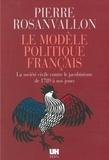 Pierre Rosanvallon - Le modèle politique français - La société civile contre le jacobinisme de 1789 à nos jours.