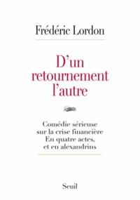 Frédéric Lordon - D'un retournement l'autre - Comédie sérieuse sur la crise financière en trois actes et en alexandrins.