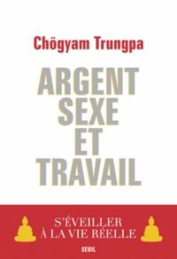 Chögyam Trungpa - Argent, sexe et travail - S'éveiller à la vie réelle.